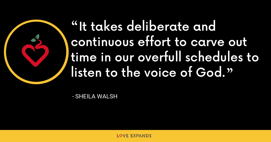It takes deliberate and continuous effort to carve out time in our overfull schedules to listen to the voice of God. - Sheila Walsh