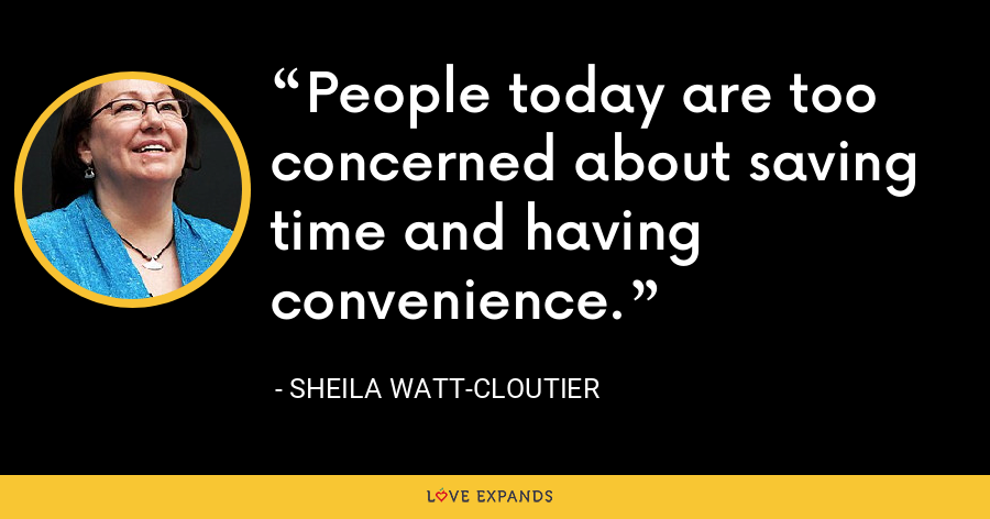 People today are too concerned about saving time and having convenience. - Sheila Watt-Cloutier