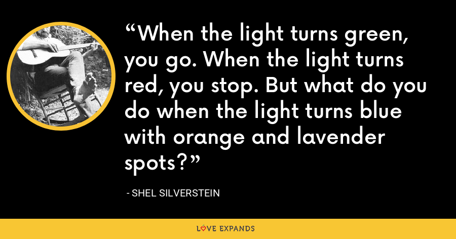 When the light turns green, you go. When the light turns red, you stop. But what do you do when the light turns blue with orange and lavender spots? - Shel Silverstein