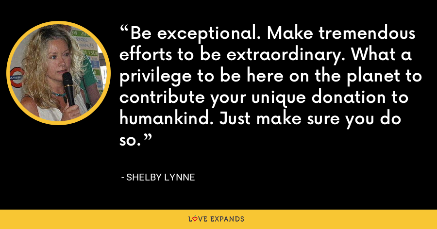 Be exceptional. Make tremendous efforts to be extraordinary. What a privilege to be here on the planet to contribute your unique donation to humankind. Just make sure you do so. - Shelby Lynne