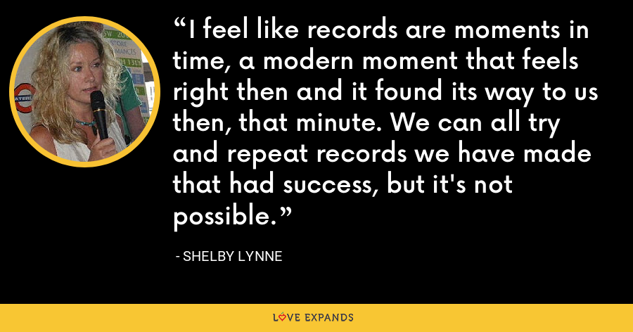 I feel like records are moments in time, a modern moment that feels right then and it found its way to us then, that minute. We can all try and repeat records we have made that had success, but it's not possible. - Shelby Lynne