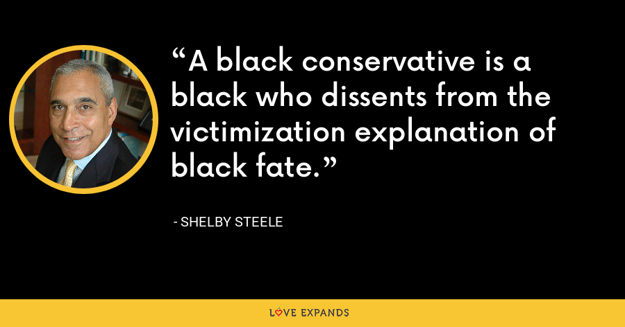 A black conservative is a black who dissents from the victimization explanation of black fate. - Shelby Steele