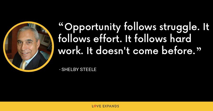Opportunity follows struggle. It follows effort. It follows hard work. It doesn't come before. - Shelby Steele