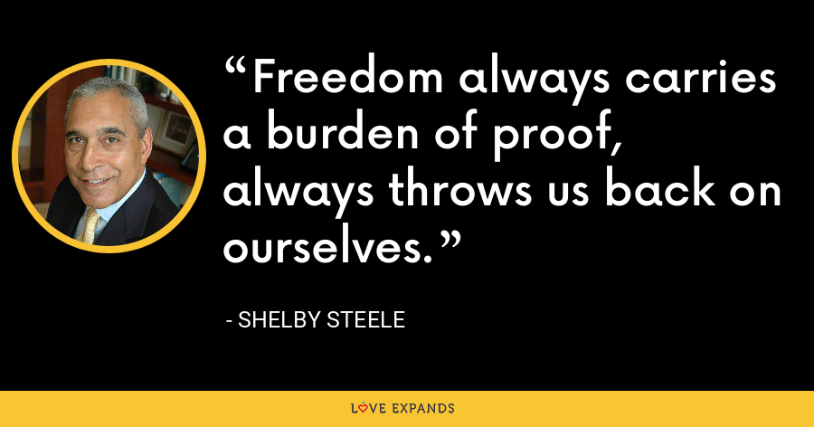 Freedom always carries a burden of proof, always throws us back on ourselves. - Shelby Steele