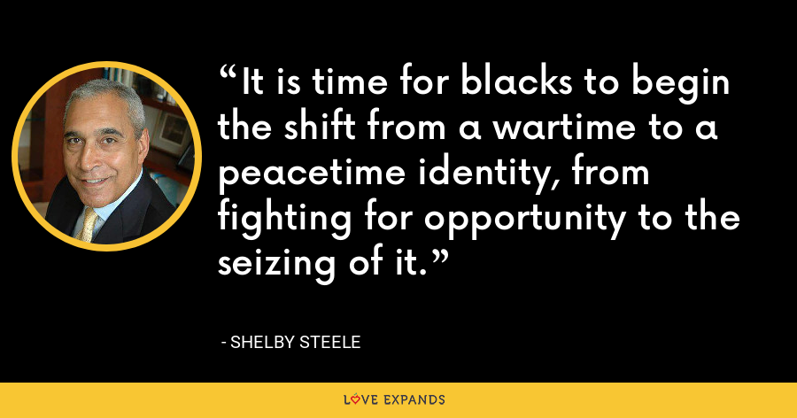 It is time for blacks to begin the shift from a wartime to a peacetime identity, from fighting for opportunity to the seizing of it. - Shelby Steele