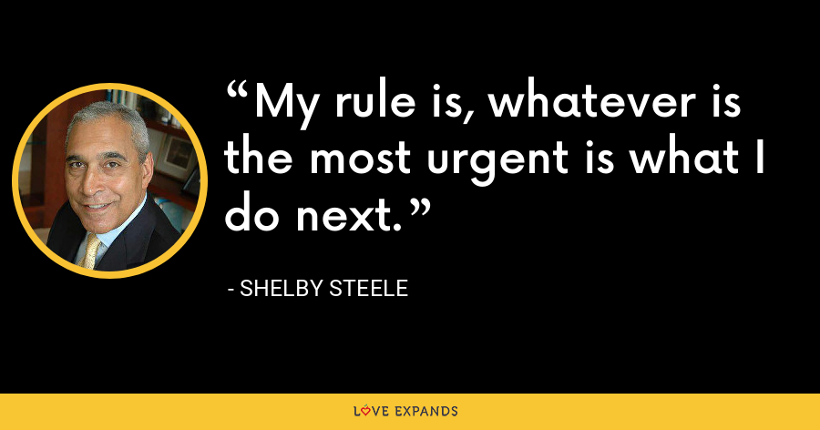 My rule is, whatever is the most urgent is what I do next. - Shelby Steele