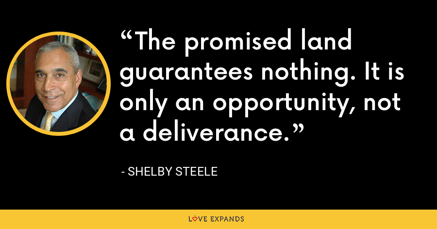 The promised land guarantees nothing. It is only an opportunity, not a deliverance. - Shelby Steele