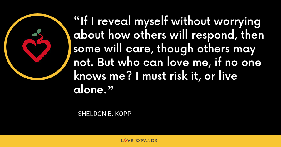 If I reveal myself without worrying about how others will respond, then some will care, though others may not. But who can love me, if no one knows me? I must risk it, or live alone. - Sheldon B. Kopp