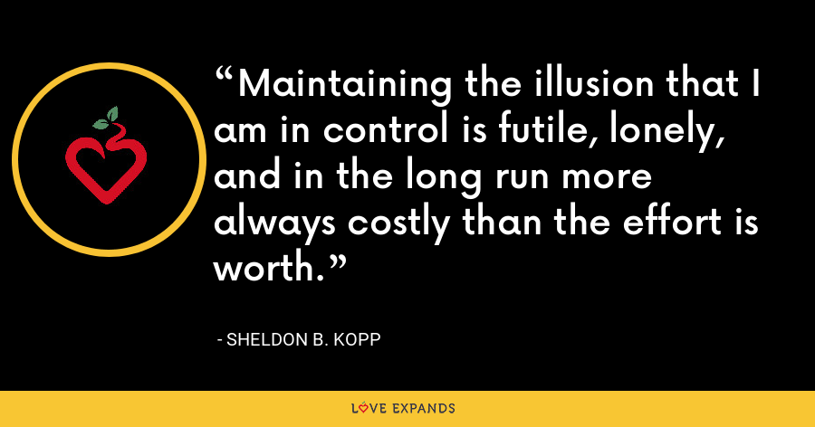 Maintaining the illusion that I am in control is futile, lonely, and in the long run more always costly than the effort is worth. - Sheldon B. Kopp