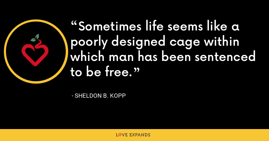 Sometimes life seems like a poorly designed cage within which man has been sentenced to be free. - Sheldon B. Kopp