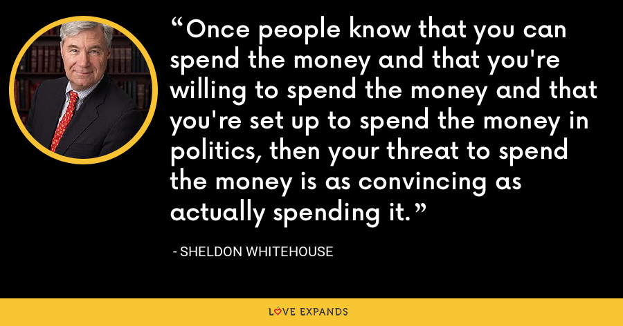 Once people know that you can spend the money and that you're willing to spend the money and that you're set up to spend the money in politics, then your threat to spend the money is as convincing as actually spending it. - Sheldon Whitehouse