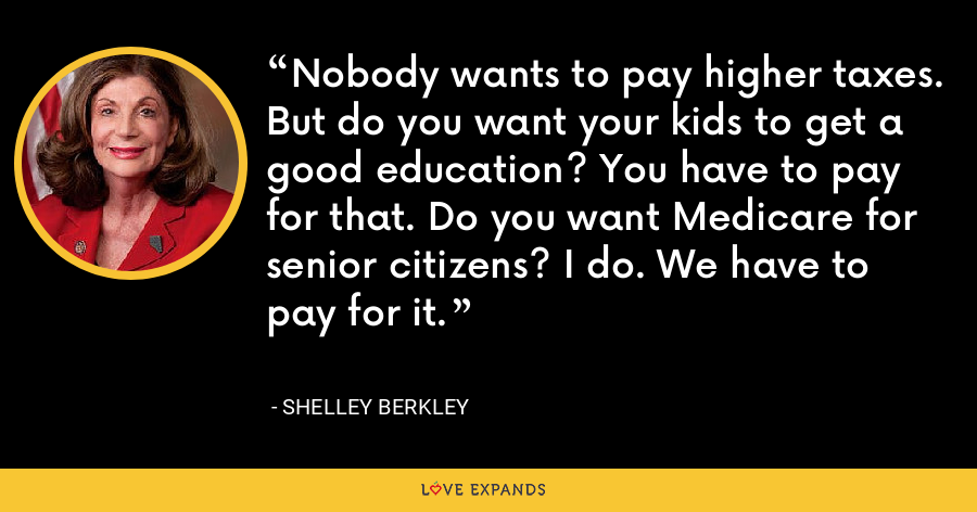 Nobody wants to pay higher taxes. But do you want your kids to get a good education? You have to pay for that. Do you want Medicare for senior citizens? I do. We have to pay for it. - Shelley Berkley