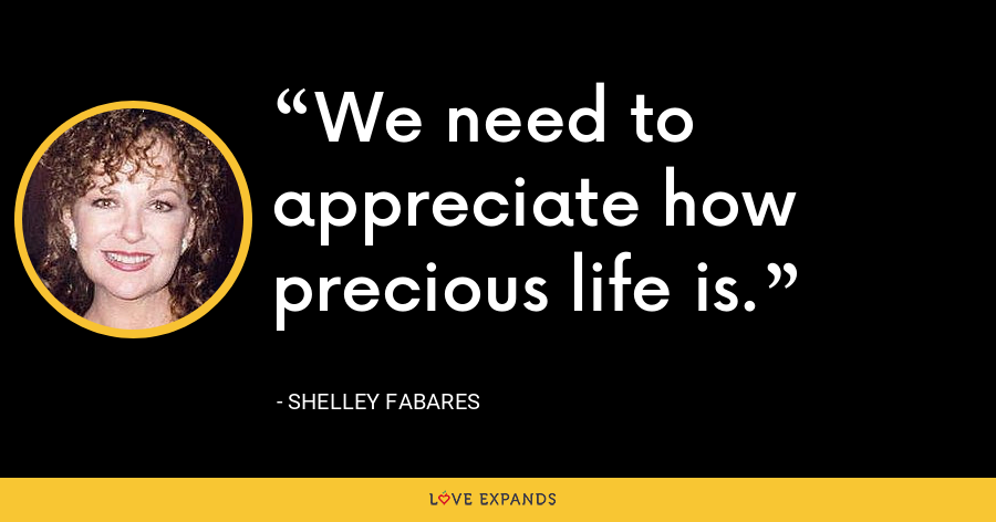 We need to appreciate how precious life is. - Shelley Fabares
