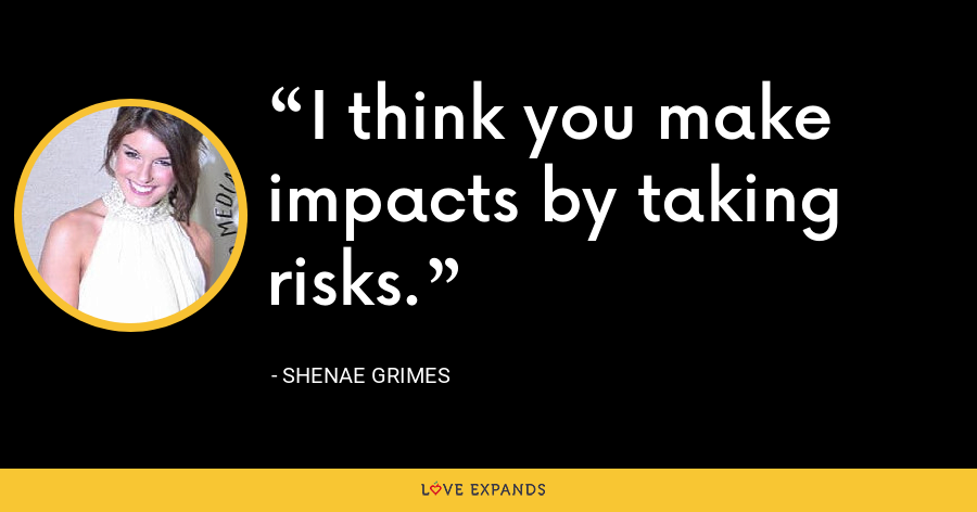 I think you make impacts by taking risks. - Shenae Grimes