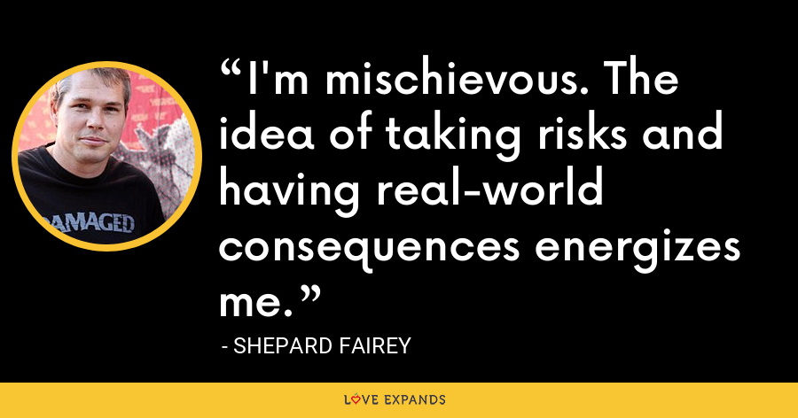 I'm mischievous. The idea of taking risks and having real-world consequences energizes me. - Shepard Fairey