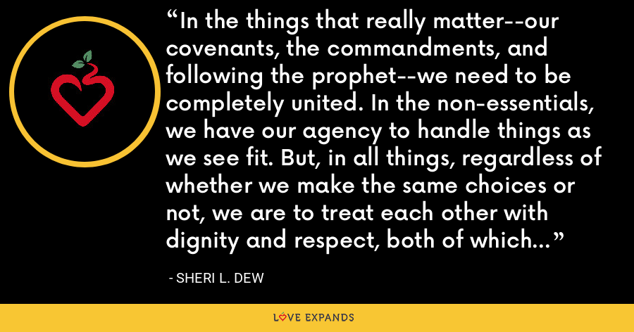 In the things that really matter--our covenants, the commandments, and following the prophet--we need to be completely united. In the non-essentials, we have our agency to handle things as we see fit. But, in all things, regardless of whether we make the same choices or not, we are to treat each other with dignity and respect, both of which are evidences of charity in our hearts and lives. - Sheri L. Dew
