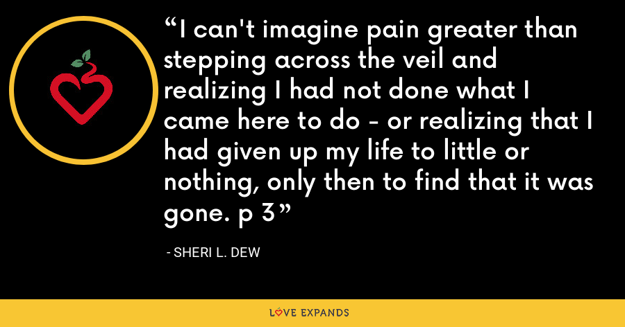 I can't imagine pain greater than stepping across the veil and realizing I had not done what I came here to do - or realizing that I had given up my life to little or nothing, only then to find that it was gone. p 3 - Sheri L. Dew