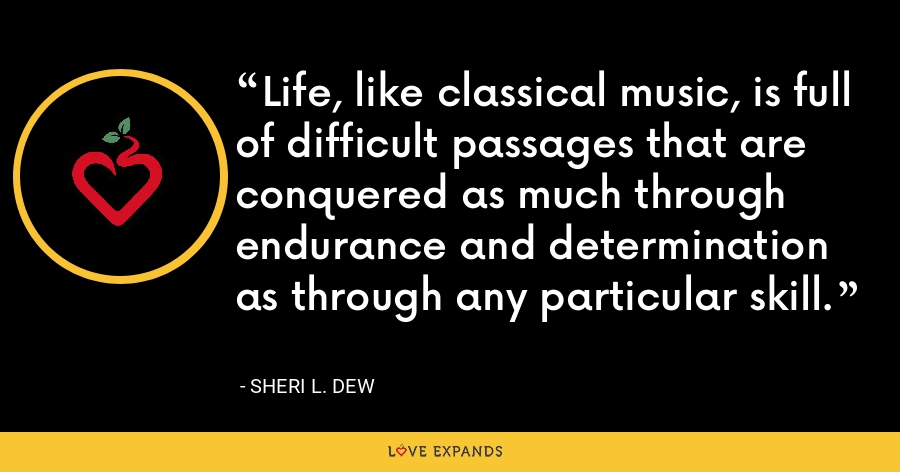 Life, like classical music, is full of difficult passages that are conquered as much through endurance and determination as through any particular skill. - Sheri L. Dew