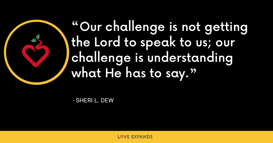 Our challenge is not getting the Lord to speak to us; our challenge is understanding what He has to say. - Sheri L. Dew