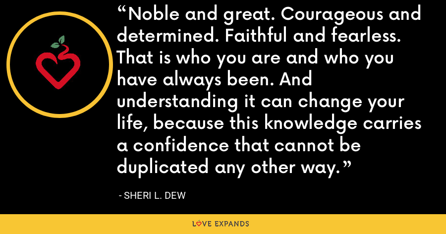 Noble and great. Courageous and determined. Faithful and fearless. That is who you are and who you have always been. And understanding it can change your life, because this knowledge carries a confidence that cannot be duplicated any other way. - Sheri L. Dew