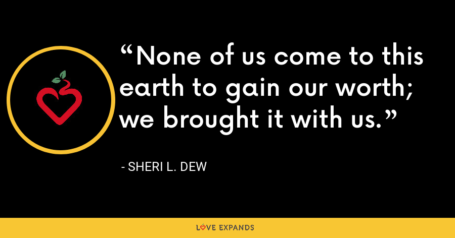 None of us come to this earth to gain our worth; we brought it with us. - Sheri L. Dew