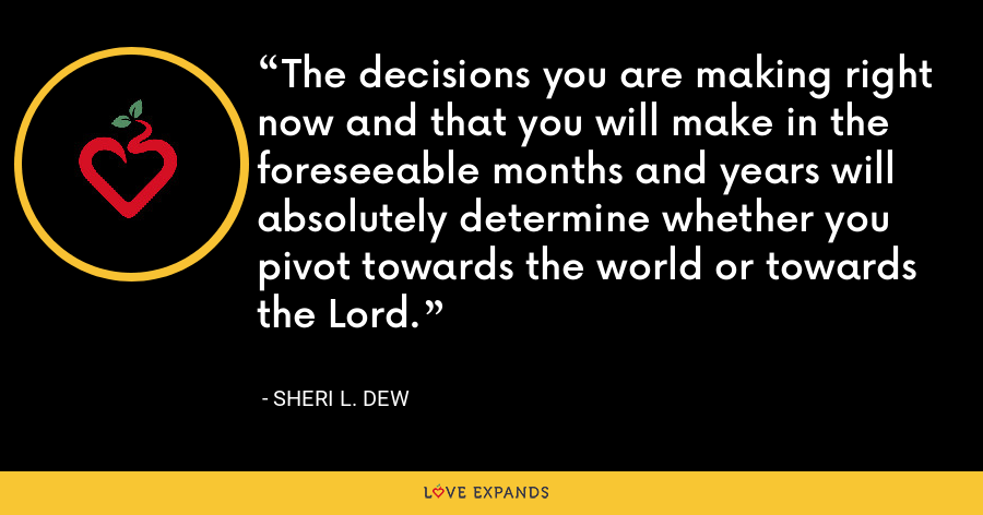 The decisions you are making right now and that you will make in the foreseeable months and years will absolutely determine whether you pivot towards the world or towards the Lord. - Sheri L. Dew