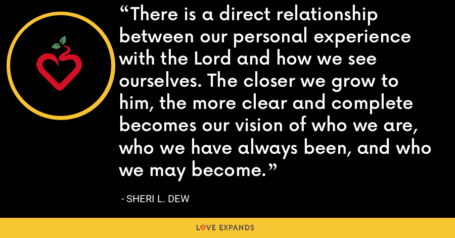 There is a direct relationship between our personal experience with the Lord and how we see ourselves. The closer we grow to him, the more clear and complete becomes our vision of who we are, who we have always been, and who we may become. - Sheri L. Dew