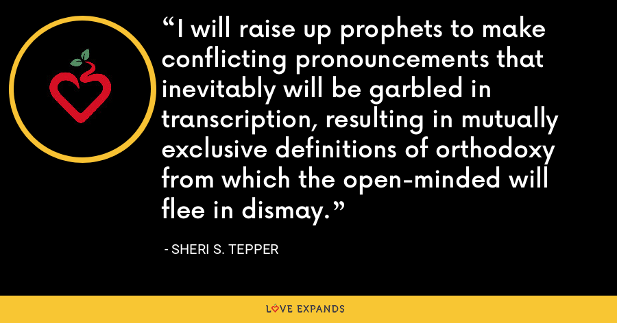 I will raise up prophets to make conflicting pronouncements that inevitably will be garbled in transcription, resulting in mutually exclusive definitions of orthodoxy from which the open-minded will flee in dismay. - Sheri S. Tepper