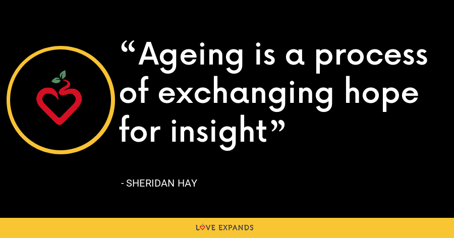 Ageing is a process of exchanging hope for insight - Sheridan Hay