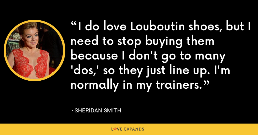 I do love Louboutin shoes, but I need to stop buying them because I don't go to many 'dos,' so they just line up. I'm normally in my trainers. - Sheridan Smith