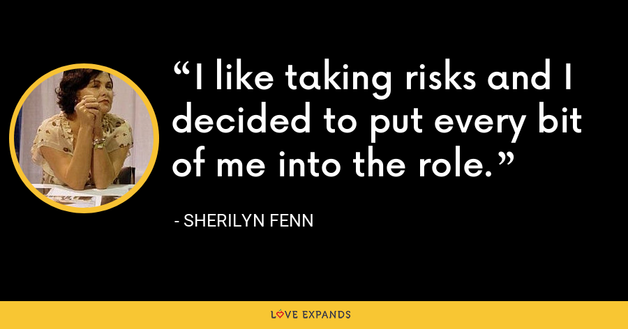 I like taking risks and I decided to put every bit of me into the role. - Sherilyn Fenn