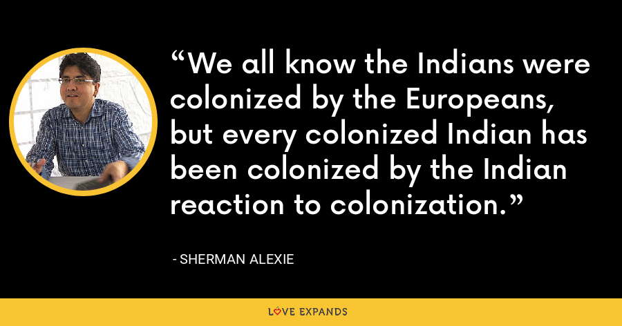 We all know the Indians were colonized by the Europeans, but every colonized Indian has been colonized by the Indian reaction to colonization. - Sherman Alexie