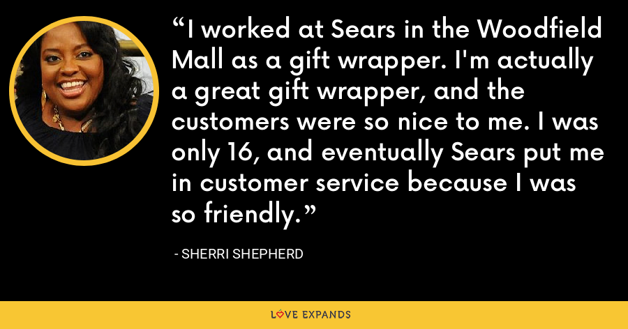 I worked at Sears in the Woodfield Mall as a gift wrapper. I'm actually a great gift wrapper, and the customers were so nice to me. I was only 16, and eventually Sears put me in customer service because I was so friendly. - Sherri Shepherd