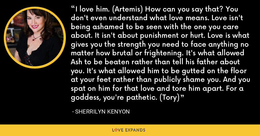 I love him. (Artemis) How can you say that? You don't even understand what love means. Love isn't being ashamed to be seen with the one you care about. It isn't about punishment or hurt. Love is what gives you the strength you need to face anything no matter how brutal or frightening. It's what allowed Ash to be beaten rather than tell his father about you. It's what allowed him to be gutted on the floor at your feet rather than publicly shame you. And you spat on him for that love and tore him apart. For a goddess, you're pathetic. (Tory) - Sherrilyn Kenyon