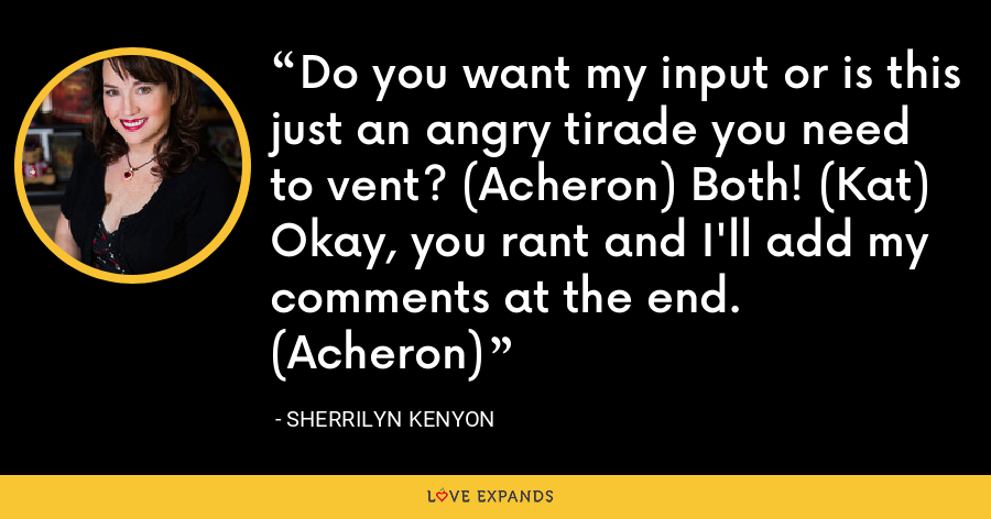 Do you want my input or is this just an angry tirade you need to vent? (Acheron) Both! (Kat) Okay, you rant and I'll add my comments at the end. (Acheron) - Sherrilyn Kenyon