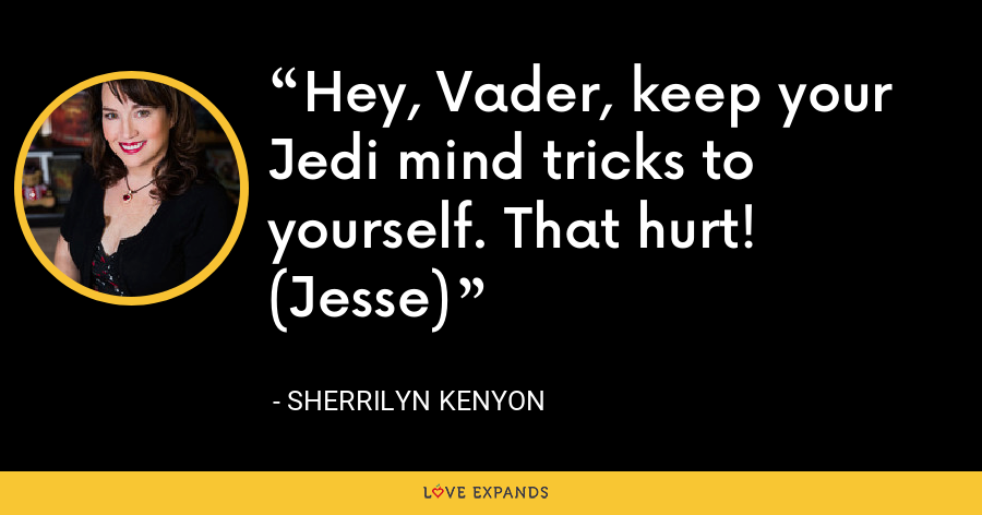 Hey, Vader, keep your Jedi mind tricks to yourself. That hurt! (Jesse) - Sherrilyn Kenyon