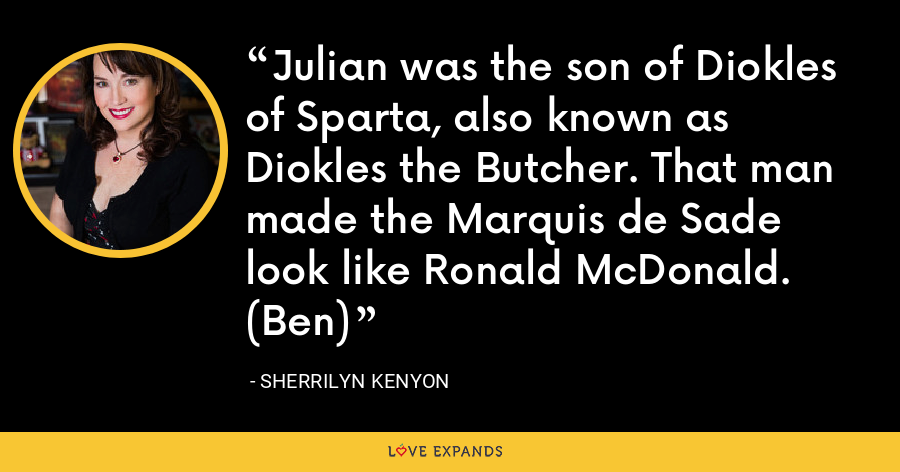 Julian was the son of Diokles of Sparta, also known as Diokles the Butcher. That man made the Marquis de Sade look like Ronald McDonald. (Ben) - Sherrilyn Kenyon
