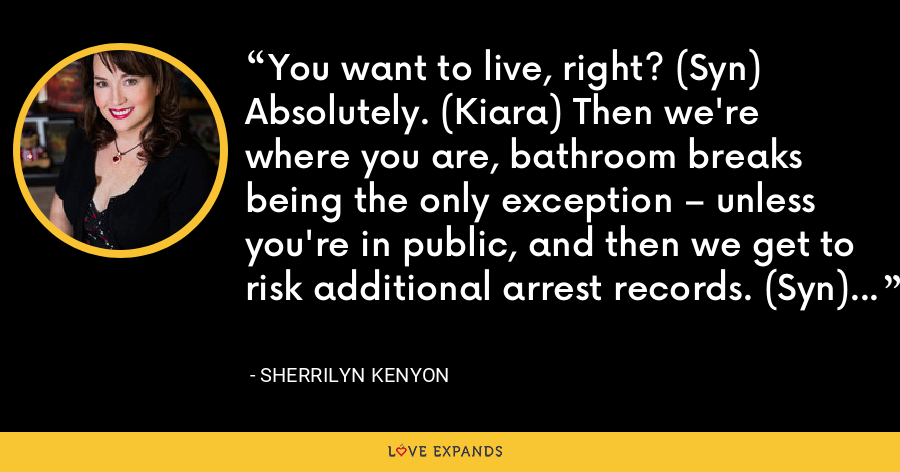 You want to live, right? (Syn) Absolutely. (Kiara) Then we're where you are, bathroom breaks being the only exception – unless you're in public, and then we get to risk additional arrest records. (Syn) - Sherrilyn Kenyon