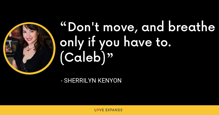 Don't move, and breathe only if you have to. (Caleb) - Sherrilyn Kenyon