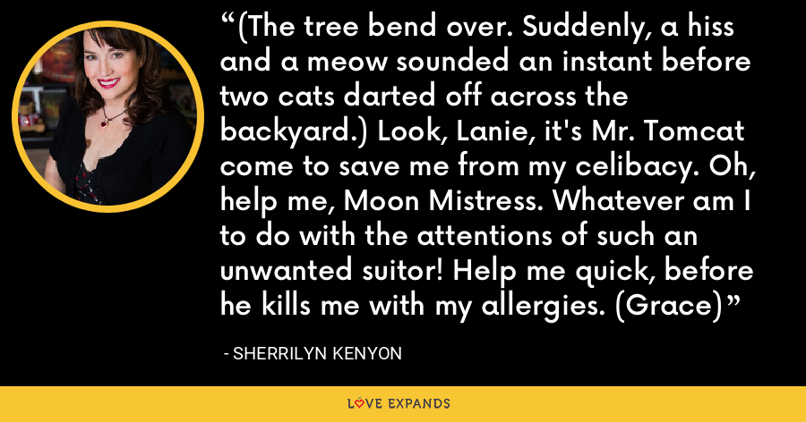 (The tree bend over. Suddenly, a hiss and a meow sounded an instant before two cats darted off across the backyard.) Look, Lanie, it's Mr. Tomcat come to save me from my celibacy. Oh, help me, Moon Mistress. Whatever am I to do with the attentions of such an unwanted suitor! Help me quick, before he kills me with my allergies. (Grace) - Sherrilyn Kenyon
