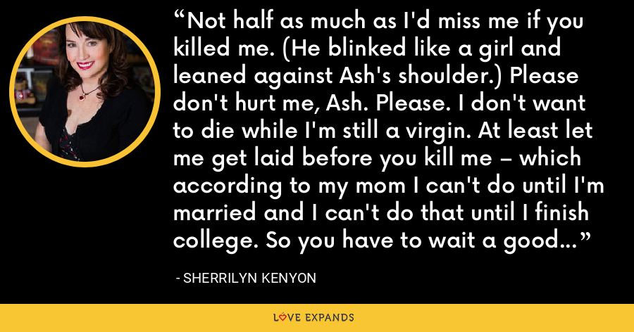 Not half as much as I'd miss me if you killed me. (He blinked like a girl and leaned against Ash's shoulder.) Please don't hurt me, Ash. Please. I don't want to die while I'm still a virgin. At least let me get laid before you kill me – which according to my mom I can't do until I'm married and I can't do that until I finish college. So you have to wait a good ten years before you snuff me. Deal? (Nick) - Sherrilyn Kenyon