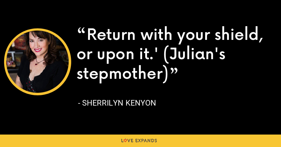 Return with your shield, or upon it.' (Julian's stepmother) - Sherrilyn Kenyon
