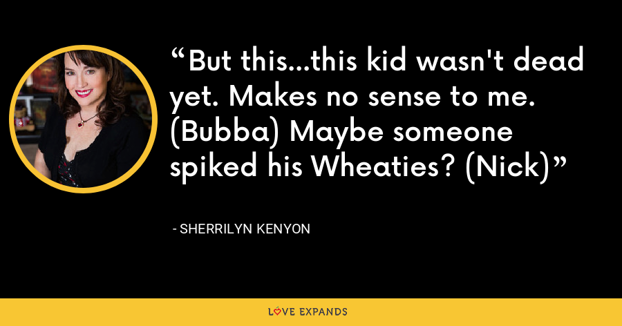 But this…this kid wasn't dead yet. Makes no sense to me. (Bubba) Maybe someone spiked his Wheaties? (Nick) - Sherrilyn Kenyon