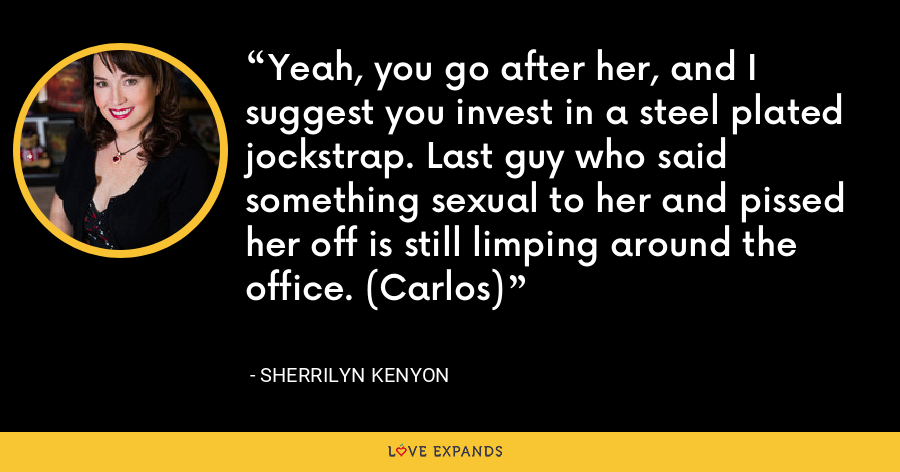 Yeah, you go after her, and I suggest you invest in a steel plated jockstrap. Last guy who said something sexual to her and pissed her off is still limping around the office. (Carlos) - Sherrilyn Kenyon