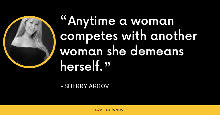 Anytime a woman competes with another woman she demeans herself. - Sherry Argov