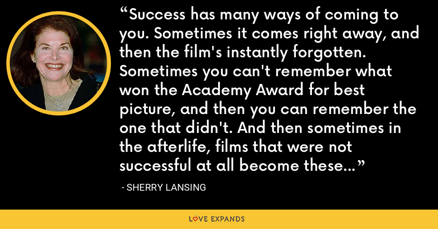 Success has many ways of coming to you. Sometimes it comes right away, and then the film's instantly forgotten. Sometimes you can't remember what won the Academy Award for best picture, and then you can remember the one that didn't. And then sometimes in the afterlife, films that were not successful at all become these giant successes. - Sherry Lansing