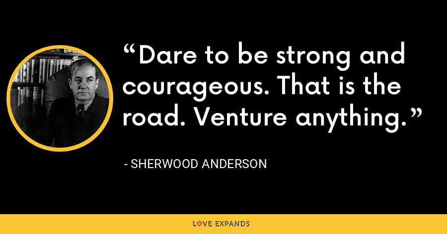 Dare to be strong and courageous. That is the road. Venture anything. - Sherwood Anderson