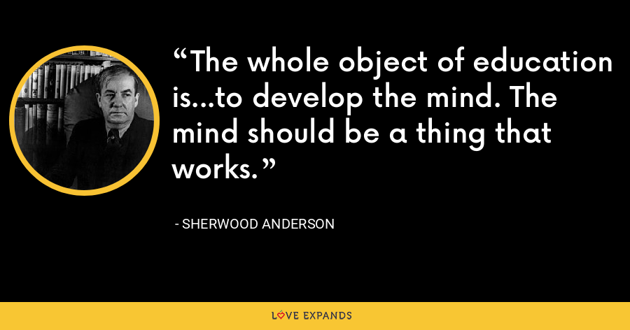 The whole object of education is...to develop the mind. The mind should be a thing that works. - Sherwood Anderson