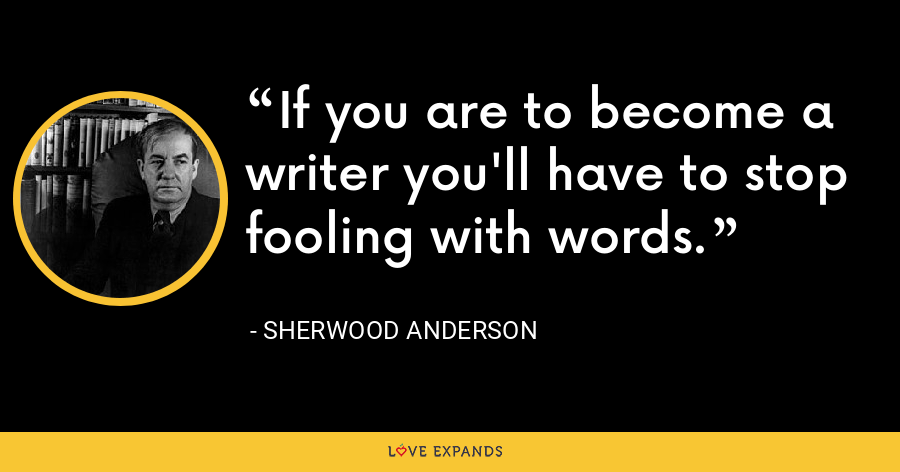 If you are to become a writer you'll have to stop fooling with words. - Sherwood Anderson