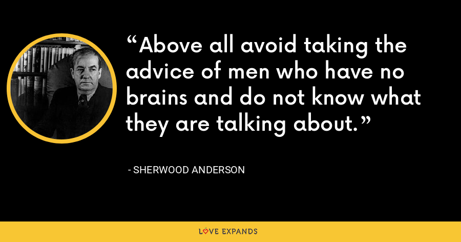 Above all avoid taking the advice of men who have no brains and do not know what they are talking about. - Sherwood Anderson